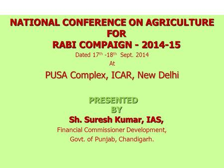 NATIONAL CONFERENCE ON AGRICULTURE FOR RABI COMPAIGN - 2014-15 Dated 17 th -18 th Sept. 2014 At PUSA Complex, ICAR, New Delhi PRESENTED BY Sh. Suresh.