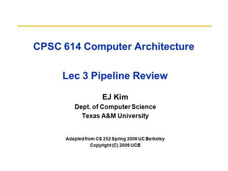 CPSC 614 Computer Architecture Lec 3 Pipeline Review EJ Kim Dept. of Computer Science Texas A&M University Adapted from CS 252 Spring 2006 UC Berkeley.