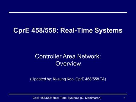 CprE 458/558: Real-Time Systems (G. Manimaran)1 CprE 458/558: Real-Time Systems Controller Area Network: Overview (Updated by: Ki-sung Koo, CprE 458/558.