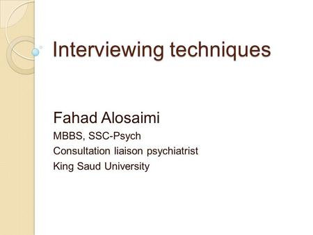 Interviewing techniques Fahad Alosaimi MBBS, SSC-Psych Consultation liaison psychiatrist King Saud University.