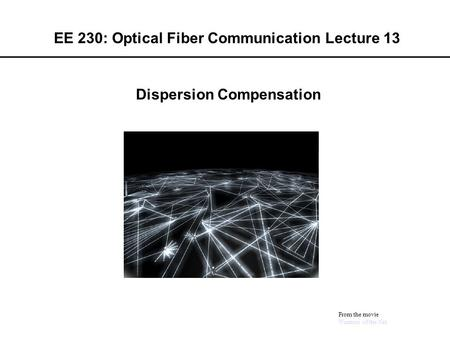 EE 230: Optical Fiber Communication Lecture 13 From the movie Warriors of the Net Dispersion Compensation.