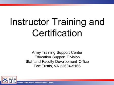 United States Army Combined Arms Center Instructor Training and Certification Army Training Support Center Education Support Division Staff and Faculty.