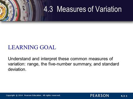 Copyright © 2014 Pearson Education. All rights reserved. 4.3-1 4.3 Measures of Variation LEARNING GOAL Understand and interpret these common measures of.