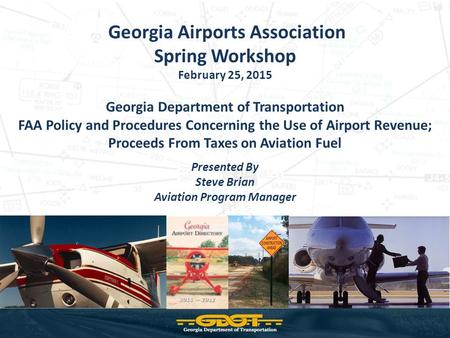 Georgia Airports Association Spring Workshop February 25, 2015 Georgia Department of Transportation FAA Policy and Procedures Concerning the Use of Airport.