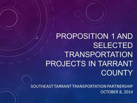 PROPOSITION 1 AND SELECTED TRANSPORTATION PROJECTS IN TARRANT COUNTY SOUTHEAST TARRANT TRANSPORTATION PARTNERSHIP OCTOBER 8, 2014.
