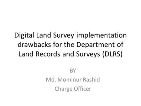 Digital Land Survey implementation drawbacks for the Department of Land Records and Surveys (DLRS) BY Md. Mominur Rashid Charge Officer.