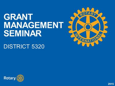 2015 GRANT MANAGEMENT SEMINAR DISTRICT 5320. 2015 Understand how to manage a Rotary grant Learn STEWARDSHIP expectations Prepare clubs to implement the.