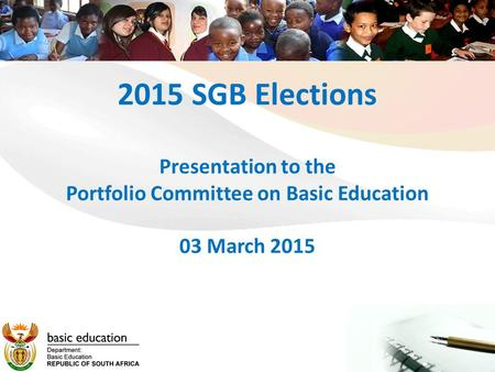 2015 SGB Elections Presentation to the Portfolio Committee on Basic Education 03 March 2015.