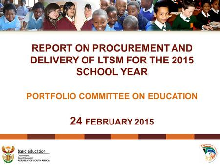 REPORT ON PROCUREMENT AND DELIVERY OF LTSM FOR THE 2015 SCHOOL YEAR PORTFOLIO COMMITTEE ON EDUCATION 24 FEBRUARY 2015.