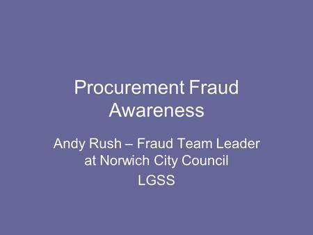 Procurement Fraud Awareness Andy Rush – Fraud Team Leader at Norwich City Council LGSS.