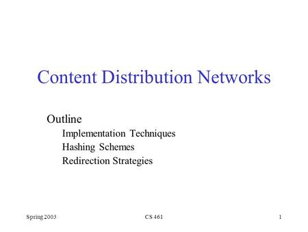 Spring 2003CS 4611 Content Distribution Networks Outline Implementation Techniques Hashing Schemes Redirection Strategies.