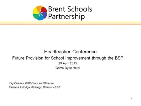 1 Headteacher Conference Future Provision for School Improvement through the BSP 29 April 2015 Grims Dyke Hotel Kay Charles, BSP Chair and Director Farzana.