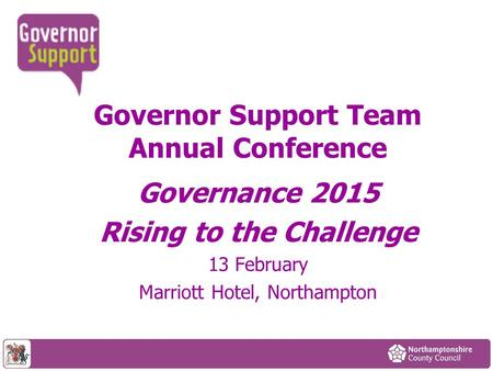 Governor Support Team Annual Conference Governance 2015 Rising to the Challenge 13 February Marriott Hotel, Northampton.