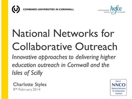 National Networks for Collaborative Outreach Innovative approaches to delivering higher education outreach in Cornwall and the Isles of Scilly Charlotte.
