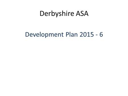 Derbyshire ASA Development Plan 2015 - 6. DASA Development Plan 1 Talent SWIM21 Teaching and Coaching Courses CPD Support Officials Training Licensing.