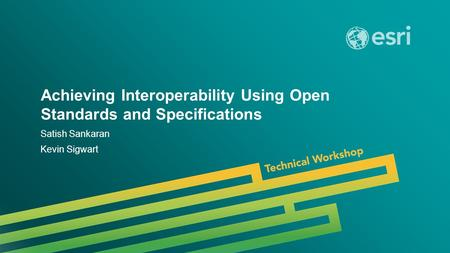 Esri UC 2014 | Technical Workshop | Achieving Interoperability Using Open Standards and Specifications Satish Sankaran Kevin Sigwart.
