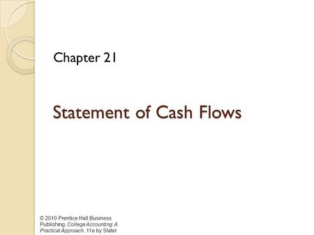 © 2010 Prentice Hall Business Publishing, College Accounting: A Practical Approach, 11e by Slater Statement of Cash Flows Statement of Cash Flows Chapter.