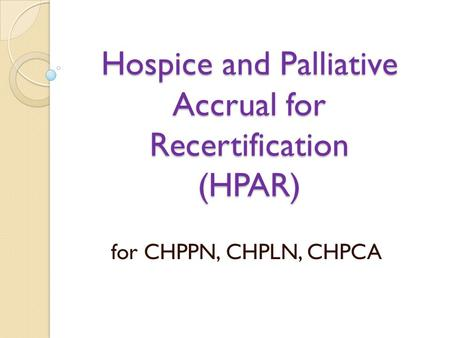 Hospice and Palliative Accrual for Recertification (HPAR) for CHPPN, CHPLN, CHPCA.