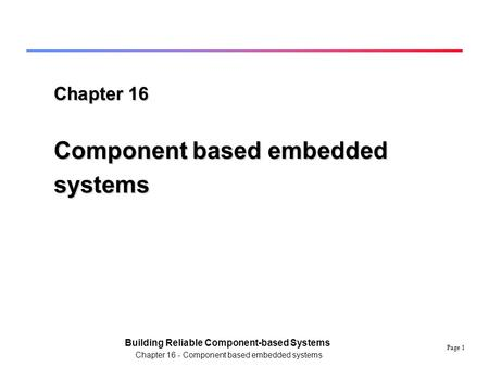 Page 1 Building Reliable Component-based Systems Chapter 16 - Component based embedded systems Chapter 16 Component based embedded systems.