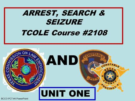 BCCO PCT #4 PowerPoint AND ARREST, SEARCH & SEIZURE TCOLE Course #2108 UNIT ONE.