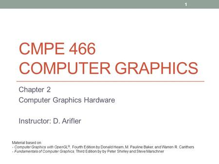 CMPE 466 COMPUTER GRAPHICS Chapter 2 Computer Graphics Hardware Instructor: D. Arifler Material based on - Computer Graphics with OpenGL ®, Fourth Edition.