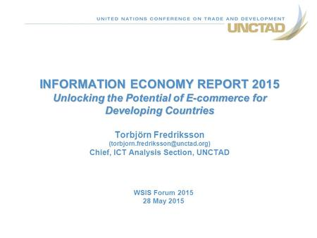 INFORMATION ECONOMY REPORT 2015 Unlocking the Potential of E-commerce for Developing Countries Torbjörn Fredriksson (torbjorn.fredriksson@unctad.org)
