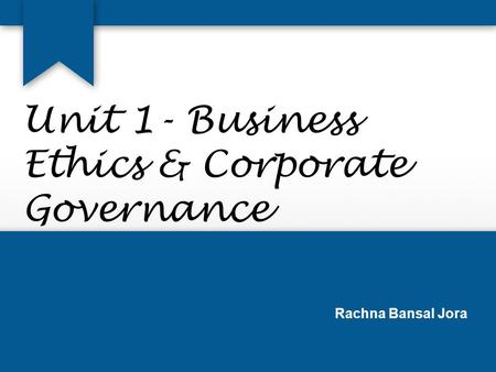 Unit 1- Business Ethics & Corporate Governance Rachna Bansal Jora.