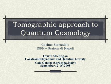 Tomographic approach to Quantum Cosmology Cosimo Stornaiolo INFN – Sezione di Napoli Fourth Meeting on Constrained Dynamics and Quantum Gravity Cala Gonone.