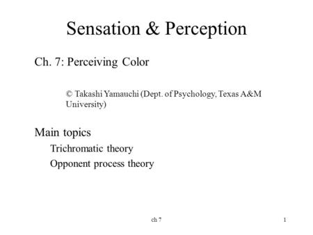 Ch 71 Sensation & Perception Ch. 7: Perceiving Color © Takashi Yamauchi (Dept. of Psychology, Texas A&M University) Main topics Trichromatic theory Opponent.