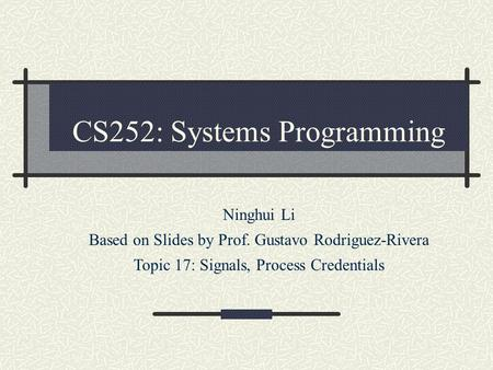 CS252: Systems Programming Ninghui Li Based on Slides by Prof. Gustavo Rodriguez-Rivera Topic 17: Signals, Process Credentials.