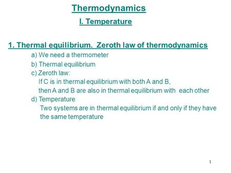 Thermodynamics I. Temperature 1. Thermal equilibrium. Zeroth law of thermodynamics a) We need a thermometer b) Thermal equilibrium c) Zeroth law: If C.