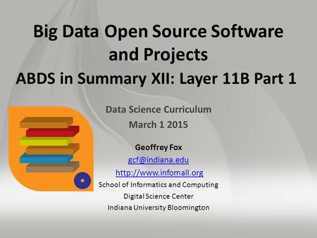 Big Data Open Source Software and Projects ABDS in Summary XII: Layer 11B Part 1 Data Science Curriculum March 1 2015 Geoffrey Fox