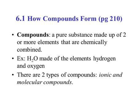 6.1 How Compounds Form (pg 210) Compounds: a pure substance made up of 2 or more elements that are chemically combined. Ex: H 2 O made of the elements.