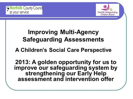 Improving Multi-Agency Safeguarding Assessments A Children's Social Care Perspective 2013: A golden opportunity for us to improve our safeguarding system.
