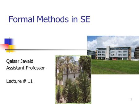 1 Formal Methods in SE Qaisar Javaid Assistant Professor Lecture # 11.