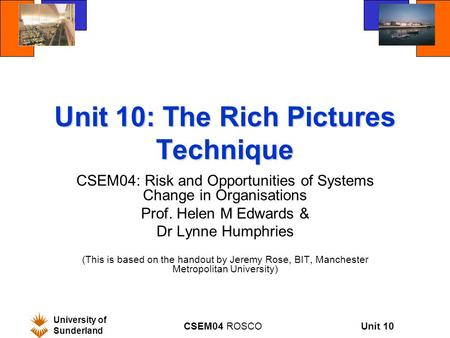 Unit 10 University of Sunderland CSEM04 ROSCO Unit 10: The Rich Pictures Technique CSEM04: Risk and Opportunities of Systems Change in Organisations Prof.