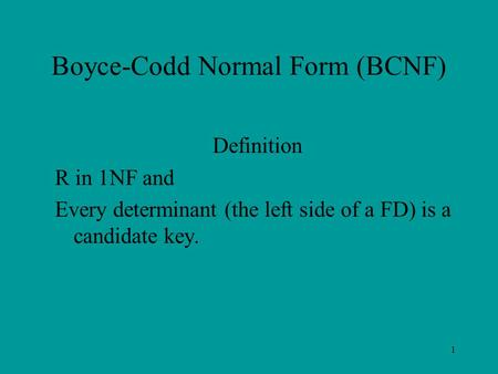 Boyce-Codd Normal Form (BCNF) Definition R in 1NF and Every determinant (the left side of a FD) is a candidate key. 1.