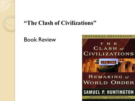 """The Clash of Civilizations"" Book Review. Clash of Civilization Outline What is civilization? What has been civilization in the yore? - Babylonians -"