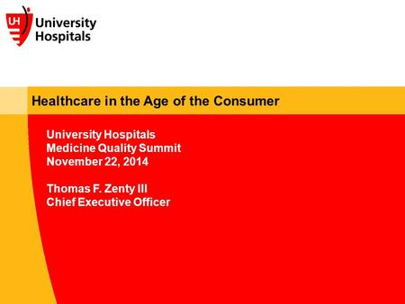Healthcare in the Age of the Consumer University Hospitals Medicine Quality Summit November 22, 2014 Thomas F. Zenty III Chief Executive Officer.