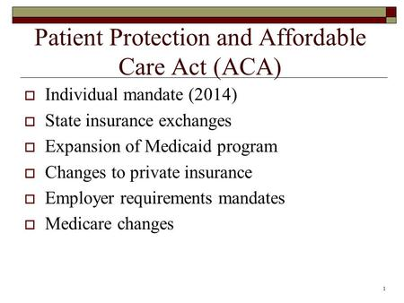 1 Patient Protection and Affordable Care Act (ACA)  Individual mandate (2014)  State insurance exchanges  Expansion of Medicaid program  Changes to.