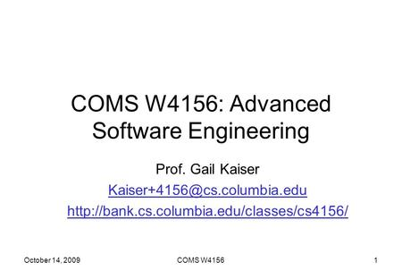 October 14, 2009COMS W41561 COMS W4156: Advanced Software Engineering Prof. Gail Kaiser