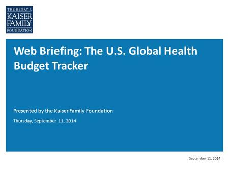 Web Briefing: The U.S. Global Health Budget Tracker Presented by the Kaiser Family Foundation September 11, 2014 Thursday, September 11, 2014.