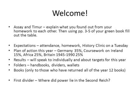 Welcome! Assay and Timur – explain what you found out from your homework to each other. Then using pp. 3-5 of your green book fill out the table. Expectations.