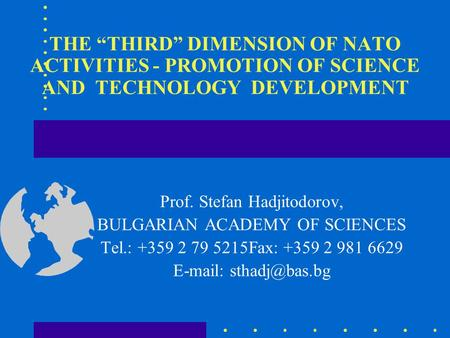 "THE ""THIRD"" DIMENSION OF NATO ACTIVITIES - PROMOTION OF SCIENCE AND TECHNOLOGY DEVELOPMENT Prof. Stefan Hadjitodorov, BULGARIAN ACADEMY OF SCIENCES Tel.:"