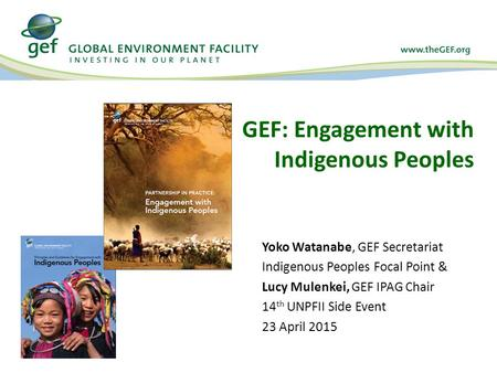 GEF: Engagement with Indigenous Peoples Yoko Watanabe, GEF Secretariat Indigenous Peoples Focal Point & Lucy Mulenkei, GEF IPAG Chair 14 th UNPFII Side.