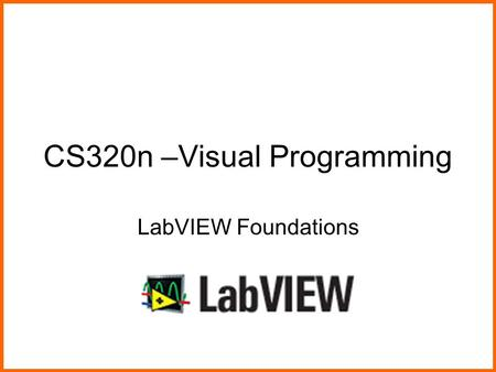 CS320n –Visual Programming LabVIEW Foundations. Visual ProgrammingLabVIEW Foundations2 What We Will Do Today Hand back and review the midterm Look at.
