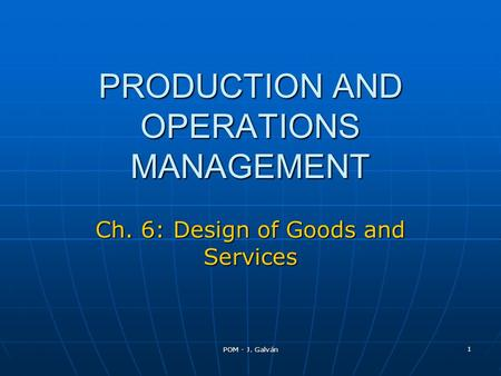 POM - J. Galván 1 PRODUCTION AND OPERATIONS MANAGEMENT Ch. 6: Design of Goods and Services.