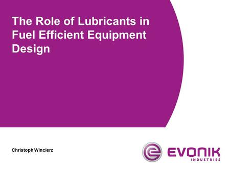 The Role of Lubricants in Fuel Efficient Equipment Design Christoph Wincierz.