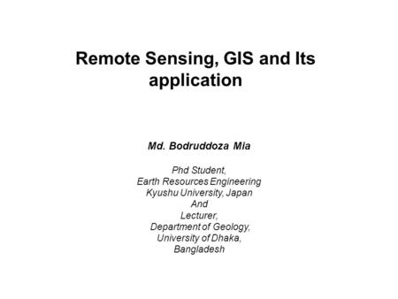 Remote Sensing, GIS and Its application Md. Bodruddoza Mia Phd Student, Earth Resources Engineering Kyushu University, Japan And Lecturer, Department of.