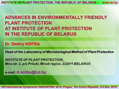 INSTITUTE OF PLANT PROTECTION, THE REPUBLIC OF BELARUS www.izr.by Dr. Dmitry VOITKA XXI International Symposium INNOVATION 2014, Prague, The Czech Republic,